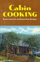 Cabin Cooking - Rustic Cast Iron and Dutch Oven Recipes ebook by Colleen Sloan