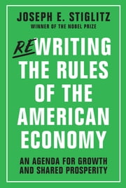 Rewriting the Rules of the American Economy: An Agenda for Growth and Shared Prosperity ebook by Joseph E. Stiglitz