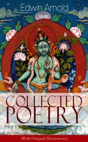 Collected Poetry of Edwin Arnold (With Original Illustrations): The Light of Asia, Light of the World or The Great Consummation (Christian Poem), The Indian Song of Songs, Oriental Poems, The Song Celestial or Bhagavad-Gita, Potiphar's Wife…