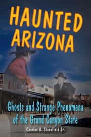 Haunted Arizona - Ghosts and Strange Phenomena of the Grand Canyon State ebook by Charles A. Stansfield Jr.