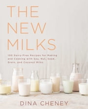 The New Milks - 100 Dairy-Free Recipes for Making and Cooking with Soy, Nut, Seed, Grain, and Coconut Milks ebook by Dina Cheney