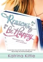 Reasons to Be Happy ebook by Katrina Kittle