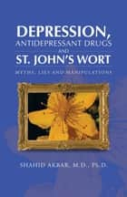 Depression, Antidepressant Drugs and St. John's Wort - Myths, Lies and Manipulations ebook by Shahid Akbar