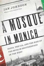A Mosque in Munich - Nazis, the CIA, and the Rise of the Muslim Brotherhood in the West ebook by Ian Johnson