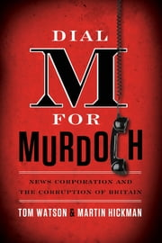 Dial M for Murdoch - News Corporation and the Corruption of Britain ebook by Tom Watson,Martin Hickman