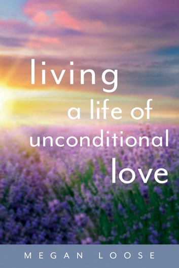 Living a Life of Unconditional Love - How to get it, grow it, keep it, and share it ebook by Megan Loose