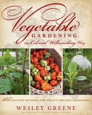 Vegetable Gardening the Colonial Williamsburg Way - 18th-Century Methods for Today's Organic Gardeners ebook by Wesley Greene