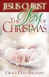 Jesus Christ The Joy Of Christmas ebook by Balogun, Grace Dola