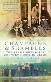 Champagne and Shambles - The Arkwrights and the Country House in Crisis ebook by Catherine Beale