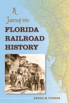A Journey into Florida Railroad History ebook by Gregg M. Turner