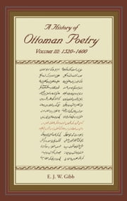A History of Ottoman Poetry Volume III - Volume III: 1520-1600 ebook by E. J. W. Gibb