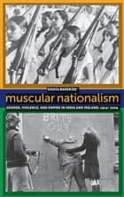 Muscular Nationalism - Gender, Violence, and Empire in India and Ireland, 1914-2004 ebook by Sikata Banerjee