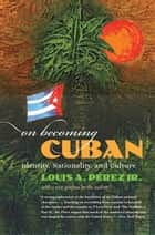 On Becoming Cuban - Identity, Nationality, and Culture ebook by Louis A. Pérez