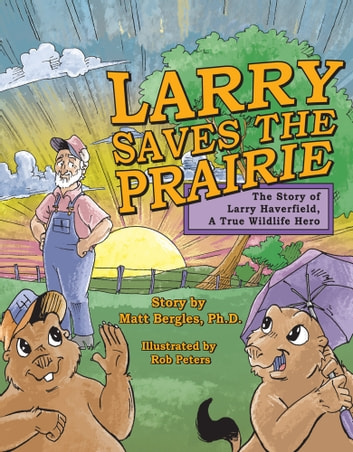 Larry Saves the Prairie: The Story of Larry Haverfield, A True Wildlife Hero ebook by Matt Bergles