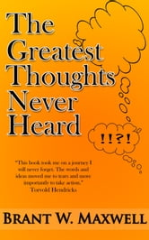 The Greatest Thoughts Never Heard ebook by Brant W. Maxwell