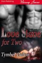 Love Slave For Two ebook by Tymber Dalton