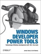Windows Developer Power Tools - Turbocharge Windows development with more than 170 free and open source tools ebook by James Avery, Jim Holmes