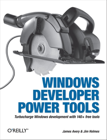 Windows Developer Power Tools - Turbocharge Windows development with more than 170 free and open source tools ebook by James Avery,Jim Holmes