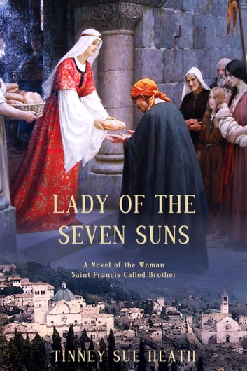Lady of the Seven Suns - A Novel of the Woman Saint Francis Called Brother ebook by Tinney Sue Heath