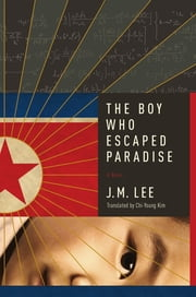 The Boy Who Escaped Paradise: A Novel ebook by J. M. Lee, Chi-Young Kim