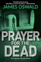 Prayer for the Dead - An Inspector McLean Mystery ebook by James Oswald