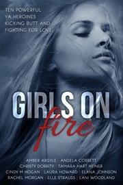 Girls On Fire: 10 YA Novels in a Multi-Author boxed set ebook by Elana Johnson,Amber Argyle,Angela Corbett,Christy Dorrity,Tamara Hart Heiner,Cindy M. Hogan,Laura Howard,Elana Johnson,Rachel Morgan,Lee Strauss,Lani Woodland