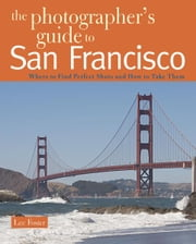 The Photographer's Guide to San Francisco: Where to Find Perfect Shots and How to Take Them (The Photographer's Guide) ebook by Lee Foster