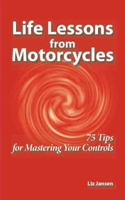 Life Lessons from Motorcycles: Seventy Five Tips for Mastering Your Controls ebook by Liz Jansen