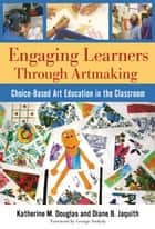 Engaging Learners Through Artmaking - Choice-Based Art Education in the Classroom ebook by Katherine M. Douglas, Diane B. Jaquith