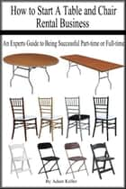 How to Start A Table and Chair Rental Business: An Experts Guide to Being Successful Part-time or Full-time ebook by Adam Keller