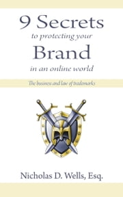 9 Secrets to Protecting Your Brand in an Online World - The Business and Law of Trademarks ebook by Nicholas D. Wells