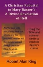 A Christian Rebuttal to Mary Baxter's A Divine Revelation of Hell ebook by Robert Alan King