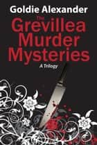 The Grevillea Murder Mysteries - A trilogy ebook by Goldie Alexander