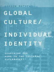 Global Culture/Individual Identity - Searching for Home in the Cultural Supermarket ebook by Gordon Mathews