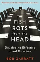 The Fish Rots From The Head - The Crisis in our Boardrooms: Developing the Crucial Skills of the Competent Director ebook by Bob Garratt
