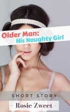 Older Man: His Naughty Girl ebook by Rosie Zweet