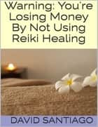 Warning: You're Losing Money By Not Using Reiki Healing ebook by David Santiago