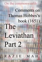Comments on Thomas Hobbes Book (1651) The Leviathan Part 2 ebook by Razie Mah