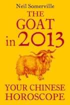 The Goat in 2013: Your Chinese Horoscope ebook by Neil Somerville