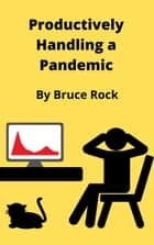 Productively Handling a Pandemic ebook by Bruce Rock