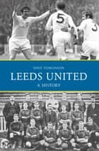 Leeds United: A History ebook by Dave Tomlinson