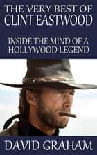 The Very Best of Clint Eastwood: Inside the Mind of a Hollywood Legend ebook by David Graham