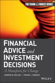 Financial Advice and Investment Decisions - A Manifesto for Change ebook by Jarrod W. Wilcox,Frank J. Fabozzi