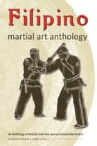 Filipino Martial Art Anthology ebook by Mark Wiley, Steven Dowd, Majia Soderholm,...