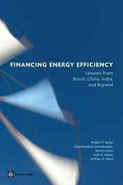 Financing Energy Efficiency: Lessons From Brazil, China, India, And Beyond ebook by Taylor Robert P.; Govindarajalu Chandrasekar; Levin Jeremy ; Meyer Anke S.; Ward William A.