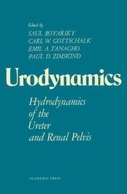 Urodynamics - Hydrodynamics of the Ureter and Renal Pelvis ebook by Saul Boyarsky,Carl W. Gottschalk,Emil A. Tanagho
