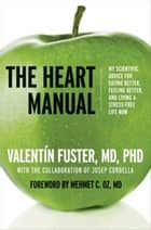 The Heart Manual - My Scientific Advice for Eating Better, Feeling Better, and Living a Stress-Free Life Now ebook by Valentin Fuster