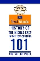 History of the Middle East in the 20th Century 101: The TextVook ebook by Dr. Vook Ph.D