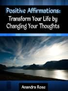 Positive Affirmations: Transform Your Life by Changing Your Thoughts ebook by Anandra Rose