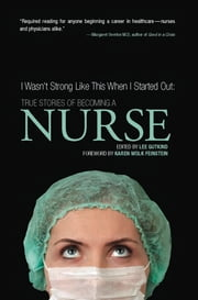 I Wasn't Strong Like This When I Started Out: True Stories of Becoming a Nurse ebook by Lee Gutkind